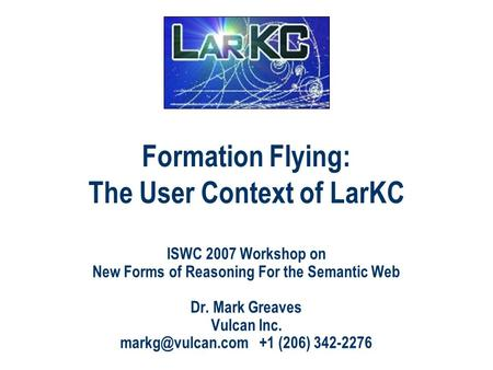 Formation Flying: The User Context of LarKC ISWC 2007 Workshop on New Forms of Reasoning For the Semantic Web Dr. Mark Greaves Vulcan Inc.