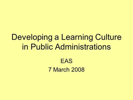 Developing a Learning Culture in Public Administrations EAS 7 March 2008.