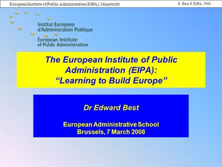European Institute of Public Administration (EIPA), Maastricht E. Best © EIPA, 2008 The European Institute of Public Administration (EIPA): Learning to.