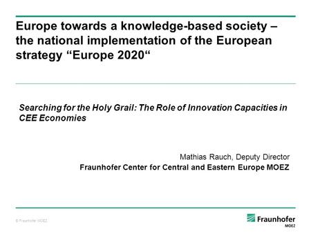 © Fraunhofer MOEZ Europe towards a knowledge-based society – the national implementation of the European strategy Europe 2020 Searching for the Holy Grail: