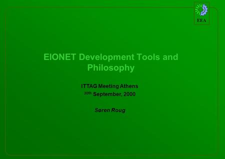 EEA EIONET Development Tools and Philosophy ITTAG Meeting Athens 20 th September, 2000 Søren Roug.