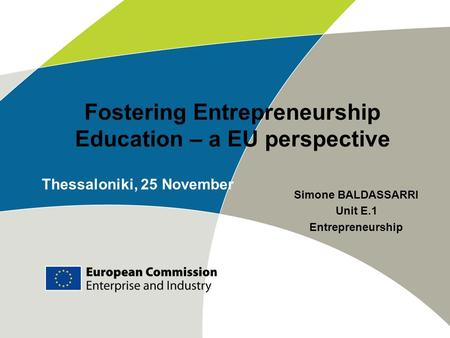 Fostering Entrepreneurship Education – a EU perspective Simone BALDASSARRI Unit E.1 Entrepreneurship Thessaloniki, 25 November.