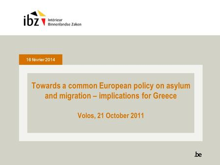 16 février 2014 Towards a common European policy on asylum and migration – implications for Greece Volos, 21 October 2011.
