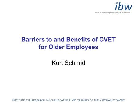 INSTITUTE FOR RESEARCH ON QUALIFICATIONS AND TRAINING OF THE AUSTRIAN ECONOMY Barriers to and Benefits of CVET for Older Employees Kurt Schmid.