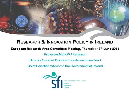 R ESEARCH & I NNOVATION P OLICY IN I RELAND European Research Area Committee Meeting, Thursday 13 th June 2013 Professor Mark WJ Ferguson Director General,