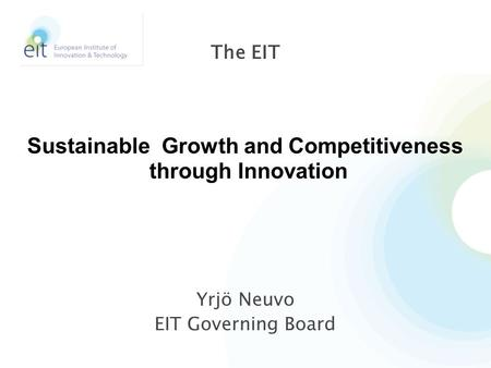 Yrjö Neuvo EIT Governing Board The EIT Sustainable Growth and Competitiveness through Innovation.