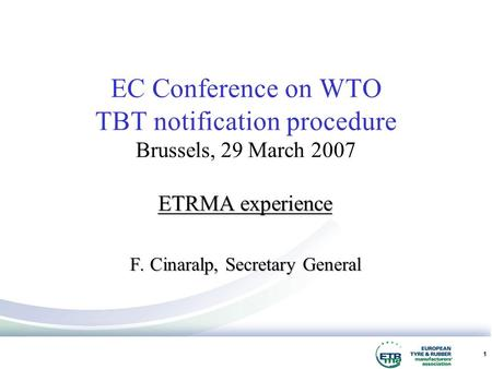 1 ETRMA experience F. Cinaralp, Secretary General EC Conference on WTO TBT notification procedure Brussels, 29 March 2007.