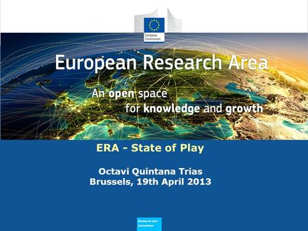 Research and Innovation Why does ERA Need to Flourish ERA - State of Play Octavi Quintana Trias Brussels, 19th April 2013.