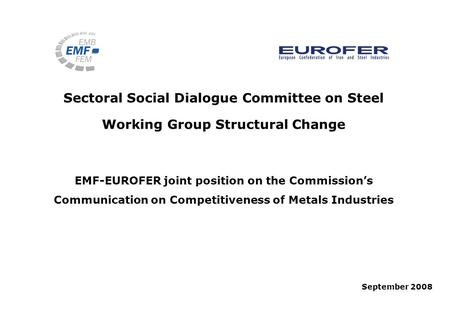 Sectoral Social Dialogue Committee on Steel Working Group Structural Change September 2008 EMF-EUROFER joint position on the Commissions Communication.
