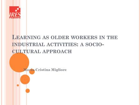 L EARNING AS OLDER WORKERS IN THE INDUSTRIAL ACTIVITIES : A SOCIO - CULTURAL APPROACH Maria-Cristina Migliore.