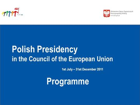Polish Presidency in the Council of the European Union 1st July – 31st December 2011 Programme.