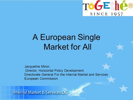 A European Single Market for All Jacqueline Minor, Director, Horizontal Policy Development, Directorate General For the Internal Market and Services European.