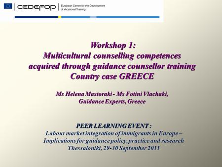 Workshop 1: Multicultural counselling competences acquired through guidance counsellor training Country case GREECE Ms Helena Mastoraki - Ms Fotini Vlachaki,