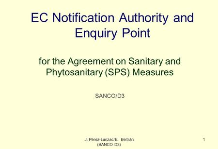 J. Pérez-Lanzac/E. Beltrán (SANCO D3) 1 EC Notification Authority and Enquiry Point for the Agreement on Sanitary and Phytosanitary (SPS) Measures SANCO/D3.