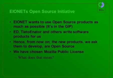EEA EIONETs Open Source Initiative EIONET wants to use Open Source products as much as possible (Its in the GIP) ED, TietoEnator and others write software.