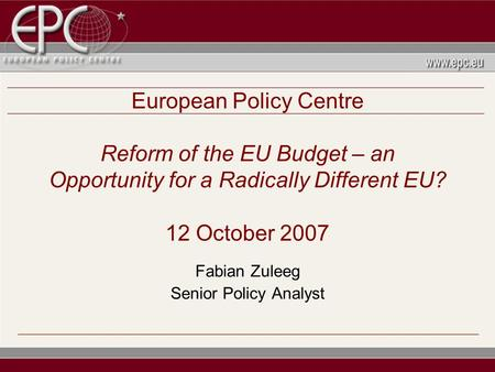 European Policy Centre Reform of the EU Budget – an Opportunity for a Radically Different EU? 12 October 2007 Fabian Zuleeg Senior Policy Analyst.