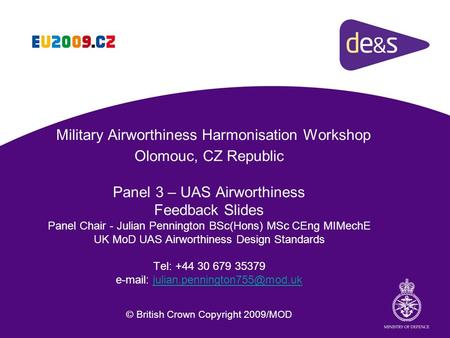 Military Airworthiness Harmonisation Workshop Olomouc, CZ Republic Panel 3 – UAS Airworthiness Feedback Slides Panel Chair - Julian Pennington BSc(Hons)