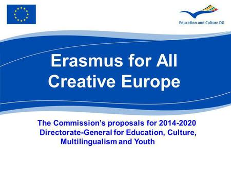 Erasmus for All Creative Europe The Commissions proposals for 2014-2020 Directorate-General for Education, Culture, Multilingualism and Youth.