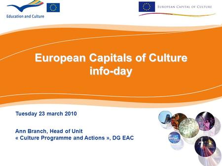 European Capitals of Culture info-day Tuesday 23 march 2010 Ann Branch, Head of Unit « Culture Programme and Actions », DG EAC.
