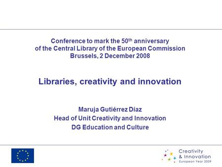 Conference to mark the 50 th anniversary of the Central Library of the European Commission Brussels, 2 December 2008 Libraries, creativity and innovation.