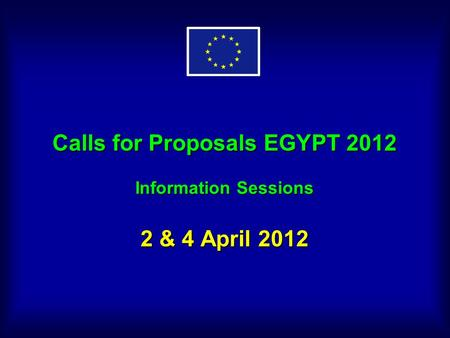 Calls for Proposals EGYPT 2012 Information Sessions 2 & 4 April 2012.