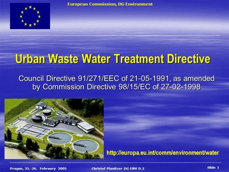 European Commission, DG Environment Slide 1 Prague, 25.-26. February 2005 Christof Planitzer DG ENV D.2 Urban Waste Water Treatment Directive Council Directive.