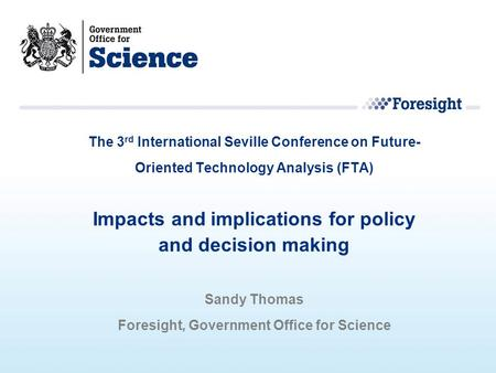 The 3 rd International Seville Conference on Future- Oriented Technology Analysis (FTA) Impacts and implications for policy and decision making Sandy Thomas.