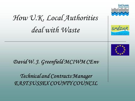 How U.K. Local Authorities deal with Waste David W. J. Greenfield MCIWM CEnv Technical and Contracts Manager EAST SUSSEX COUNTY COUNCIL.