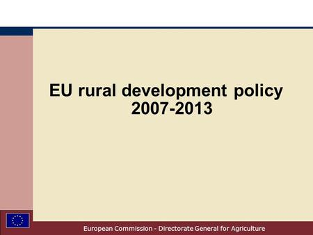 European Commission - Directorate General for Agriculture EU rural development policy 2007-2013.