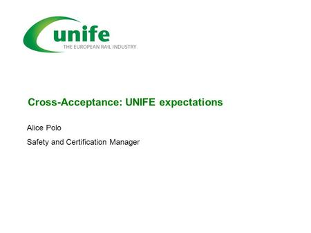 Cross-Acceptance: UNIFE expectations Alice Polo Safety and Certification Manager.