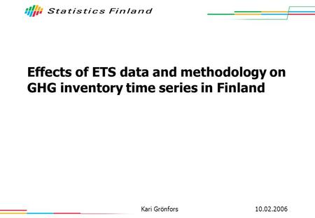 10.02.2006Kari Grönfors Effects of ETS data and methodology on GHG inventory time series in Finland.