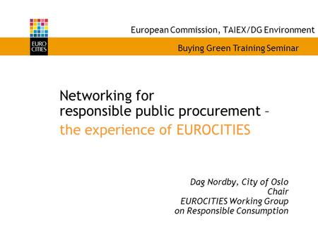 European Commission, TAIEX/DG Environment Networking for responsible public procurement – the experience of EUROCITIES Dag Nordby, City of Oslo Chair EUROCITIES.