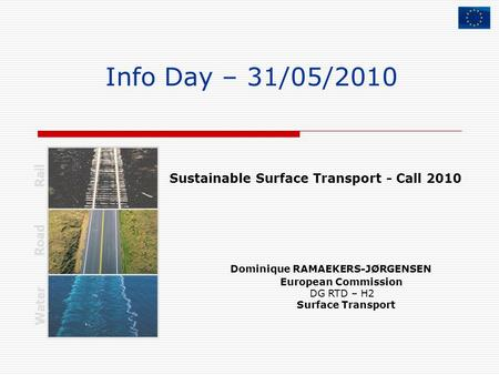 Info Day – 31/05/2010 Dominique RAMAEKERS-JØRGENSEN European Commission DG RTD – H2 Surface Transport Rail Road Water Sustainable Surface Transport - Call.