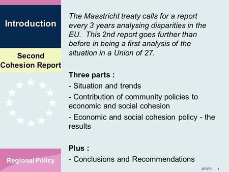 Second Cohesion Report 6PRFR 1 Regional Policy The Maastricht treaty calls for a report every 3 years analysing disparities in the EU. This 2nd report.