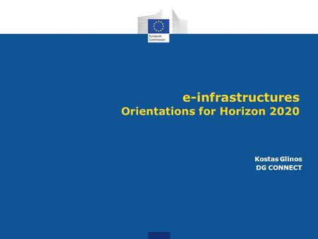 E-infrastructures Orientations for Horizon 2020 Kostas Glinos DG CONNECT.