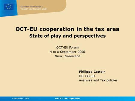 European Commission / Taxation and Customs Union 5 September 2006EU-OCT tax cooperation OCT-EU cooperation in the tax area State of play and perspectives.