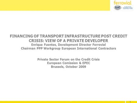 1 1 1 FINANCING OF TRANSPORT INFRASTRUCTURE POST CREDIT CRISIS: VIEW OF A PRIVATE DEVELOPER Enrique Fuentes, Development Director Ferrovial Chairman PPP.