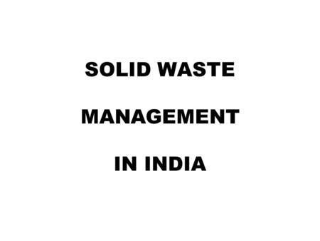 SOLID WASTE MANAGEMENT IN INDIA. Indias Population=1027 Million As per 2001 Census Urban Population=285 Million Urban Areas=5161 (Cities / Towns)
