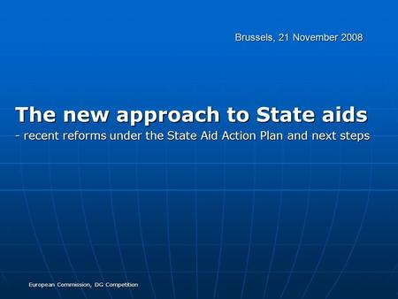 European Commission, DG Competition Brussels, 21 November 2008 The new approach to State aids - recent reforms under the State Aid Action Plan and next.