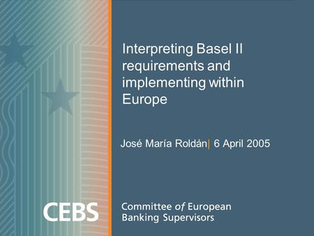 Interpreting Basel II requirements and implementing within Europe José María Roldán| 6 April 2005.