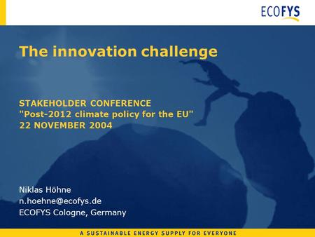 The innovation challenge STAKEHOLDER CONFERENCE Post-2012 climate policy for the EU 22 NOVEMBER 2004 Niklas Höhne ECOFYS Cologne,