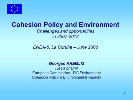 1 Cohesion Policy and Environment Challenges and opportunities in 2007-2013 ENEA-5, La Coruña – June 2006 Georges KREMLIS Head of Unit European Commission.