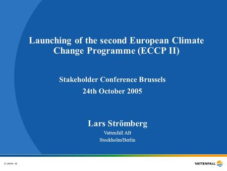 © Vattenfall AB Launching of the second European Climate Change Programme (ECCP II) Lars Strömberg Vattenfall AB Stockholm/Berlin Stakeholder Conference.