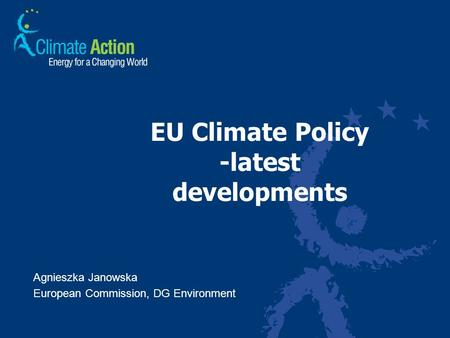 EU Climate Policy -latest developments Agnieszka Janowska European Commission, DG Environment.