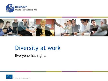 An initiative of the European Union Diversity at work Everyone has rights.