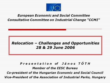 European Economic and Social Committee Consultative Committee on Industrial Change CCMI P r e s e n t a t i o n of J á n o s T Ó T H Member of the EESC.