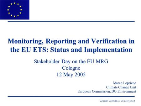 European Commission: DG Environment Monitoring, Reporting and Verification in the EU ETS: Status and Implementation Stakeholder Day on the EU MRG Cologne.