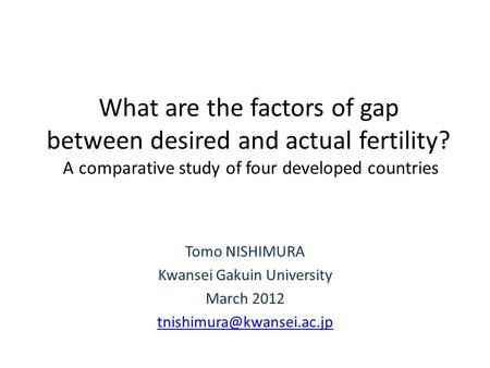 What are the factors of gap between desired and actual fertility? A comparative study of four developed countries Tomo NISHIMURA Kwansei Gakuin University.