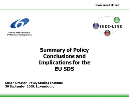 Www.indi-link.net Funded by DG Research 6 th Framework Programme Summary of Policy Conclusions and Implications for the EU SDS Simon Dresner, Policy Studies.