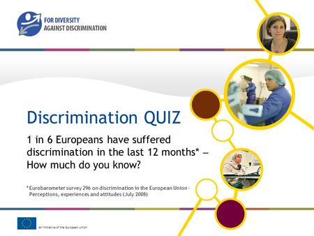 An initiative of the European Union Discrimination QUIZ 1 in 6 Europeans have suffered discrimination in the last 12 months* How much do you know? *Eurobarometer.